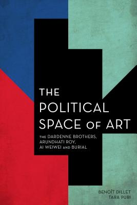 The Political Space of Art: The Dardenne Brothers, Arundhati Roy, Ai Weiwei and Burial - Dillet, Benoît, and Puri, Tara