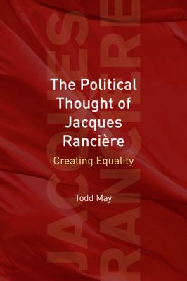 The Political Thought of Jacques Rancière: Creating Equality - May, Todd