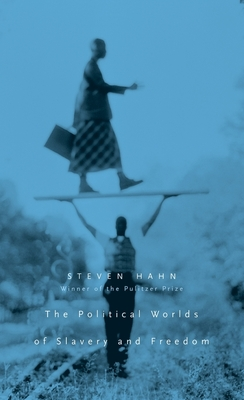 The Political Worlds of Slavery and Freedom - Hahn, Steven