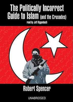 The Politically Incorrect Guide to Islam: And the Crusades - Spencer, Robert, and Riggenbach, Jeff (Read by)