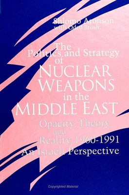 The Politics and Strategy of Nuclear Weapons in the Middle East: Opacity, Theory, and Reality, 1960-1991 -- An Israeli Perspective - Aronson, Shlomo, Professor