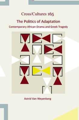 The Politics of Adaptation: Contemporary African Drama and Greek Tragedy - Weyenberg, Astrid van