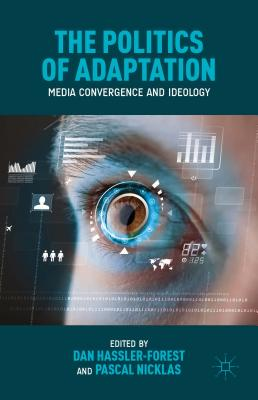The Politics of Adaptation: Media Convergence and Ideology - Hassler-Forest, Dan (Editor), and Nicklas, Pascal (Editor)