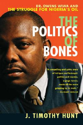 The Politics of Bones: Dr. Owens Wiwa and the Struggle for Nigeria's Oil - Hunt, J Timothy