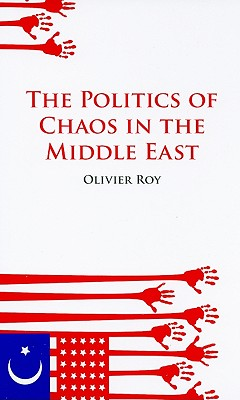 The Politics of Chaos in the Middle East - Roy, Olivier, Professor, and Schwartz, Ros, Professor (Translated by)
