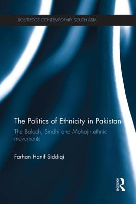 The Politics of Ethnicity in Pakistan: The Baloch, Sindhi and Mohajir Ethnic Movements - Siddiqi, Farhan Hanif