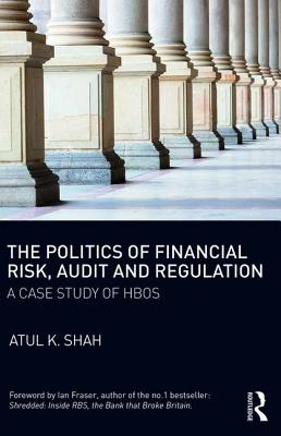 The Politics of Financial Risk, Audit and Regulation: A Case Study of HBOS - Shah, Atul K.