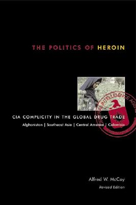 The Politics of Heroin: CIA Complicity in the Global Drug Trade - McCoy, Alfred W, Professor