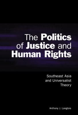 The Politics of Justice and Human Rights: Southeast Asia and Universalist Theory - Langlois, Anthony J