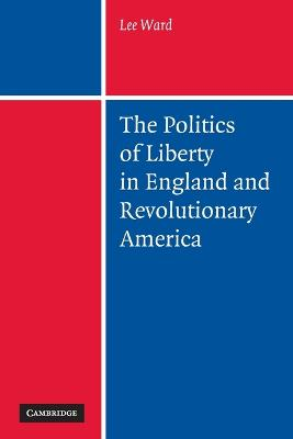 The Politics of Liberty in England and Revolutionary America - Ward, Lee, Dr.