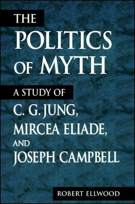 The Politics of Myth: A Study of C. G. Jung, Mircea Eliade, and Joseph Campbell - Ellwood, Robert