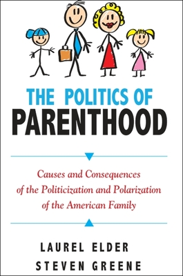 The Politics of Parenthood: Causes and Consequences of the Politicization and Polarization of the American Family - Elder, Laurel, and Greene, Steven