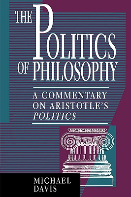 The Politics of Philosophy: A Commentary on Aristotle's Politics - Davis, Michael