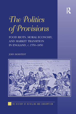 The Politics of Provisions: Food Riots, Moral Economy, and Market Transition in England, c. 1550-1850 - Bohstedt, John, and Shaw, Gareth, Professor (Series edited by)