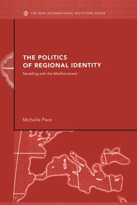 The Politics of Regional Identity: Meddling with the Mediterranean - Pace, Michelle