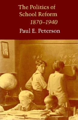 The Politics of School Reform, 1870-1940 - Peterson, Paul E