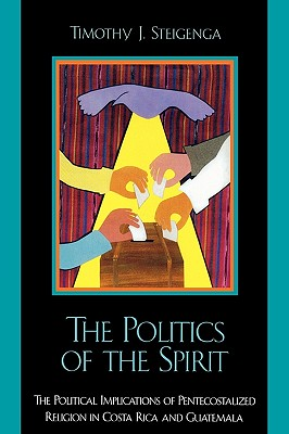 The Politics of the Spirit: The Political Implications of Pentecostalized Religion in Costa Rica and Guatemala - Steigenga, Timothy J