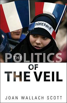 The Politics of the Veil - Scott, Joan Wallach