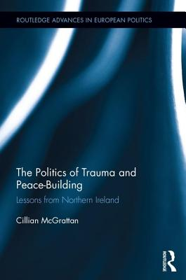 The Politics of Trauma and Peace-Building: Lessons from Northern Ireland - McGrattan, Cillian, Dr.