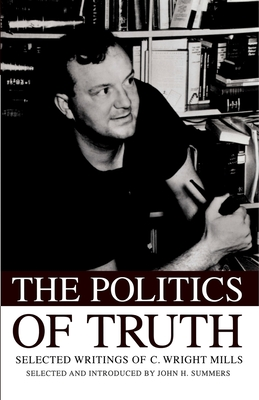 The Politics of Truth Selected Writings of C. Wright Mills - Summers, John H (Editor)