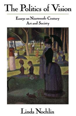The Politics of Vision: Essays on Nineteenth-century Art and Society - Nochlin, Linda