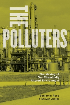 The Polluters: The Making of Our Chemically Altered Environment - Ross, Benjamin, President
