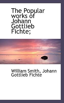 The Popular Works of Johann Gottlieb Fichte; - Smith, William, Jr., and Fichte, Johann Gottlieb