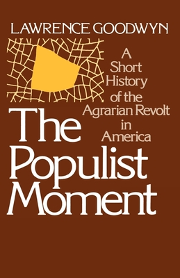 The Populist Moment: A Short History of the Agrarian Revolt in America - Goodwyn, Lawrence