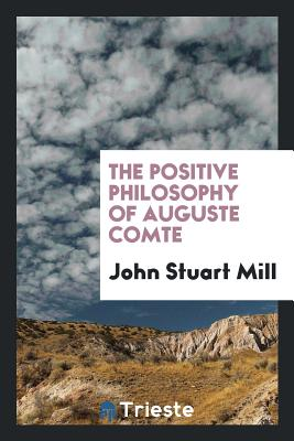 The Positive Philosophy of Auguste Comte - Mill, John Stuart