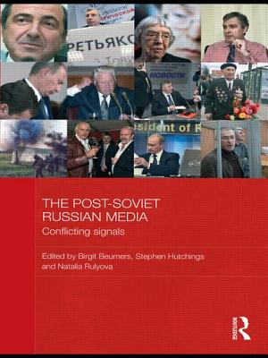 The Post-Soviet Russian Media: Conflicting Signals - Beumers, Birgit (Editor), and Hutchings, Stephen C. (Editor), and Rulyova, Natalya (Editor)