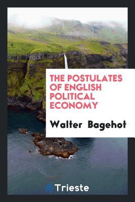 The Postulates of English Political Economy - Bagehot, Walter