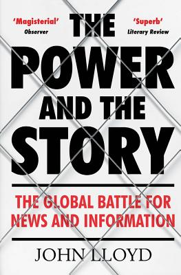 The Power and the Story: The Global Battle for News and Information - Lloyd, John