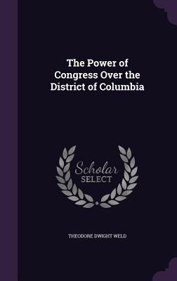 The Power of Congress Over the District of Columbia - Weld, Theodore Dwight