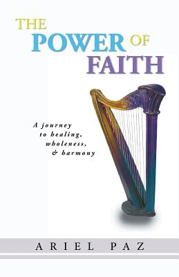 The Power of Faith: A Journey to Healing, Wholeness, and Harmony - Paz, Ariel