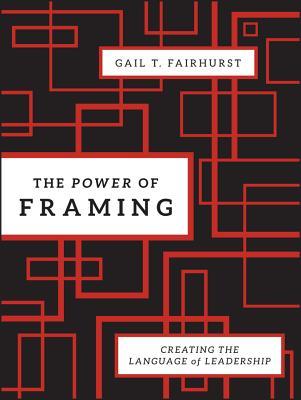 The Power of Framing: Creating the Language of Leadership - Fairhurst, Gail T, Professor