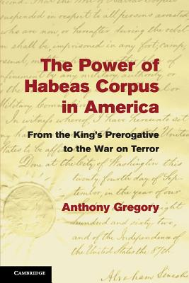 The Power of Habeas Corpus in America: From the King's Prerogative to the War on Terror - Gregory, Anthony