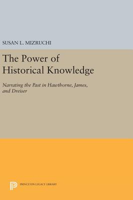The Power of Historical Knowledge: Narrating the Past in Hawthorne, James, and Dreiser - Mizruchi, Susan L.