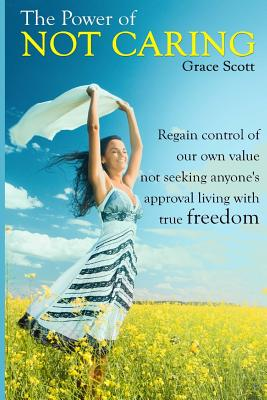 The Power of Not Caring: Not Caring what People Think, Experience True Freedom: Booklet - Scott, Grace