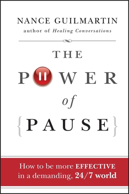 The Power of Pause: How to Be More Effective in a Demanding, 24/7 World - Guilmartin, Nance
