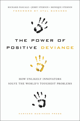 The Power of Positive Deviance: How Unlikely Innovators Solve the World's Toughest Problems - Pascale, Richard, and Sternin, Jerry, and Sternin, Monique