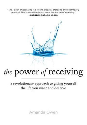 The Power of Receiving: A Revolutionary Approach to Giving Yourself the Life You Want and Deserve - Owen, Amanda