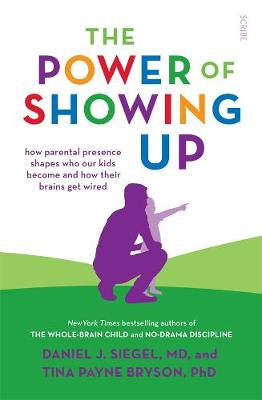 The Power of Showing Up: How parental presence shapes who our kids become and how their brains get wired - Payne Bryson, Tina, and Siegel, Daniel J.