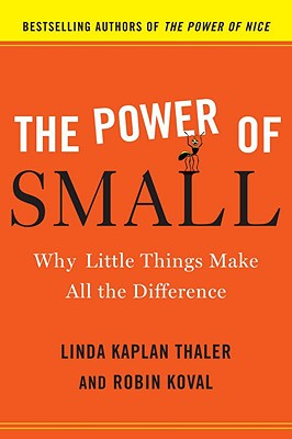 The Power of Small: Why Little Things Make All the Difference - Koval, Robin, and Kaplan Thaler, Linda