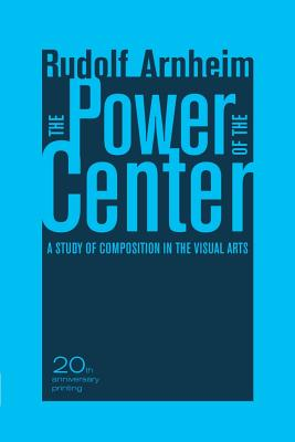 The Power of the Center: A Study of Composition in the Visual Arts - Arnheim, Rudolf