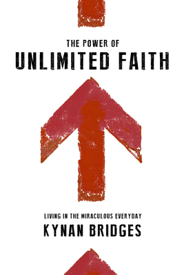 The Power of Unlimited Faith: Living in the Miraculous Everyday - Bridges, Kynan