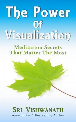 The Power of Visualization: Meditation Secrets That Matter the Most - Vishwanath, Sri