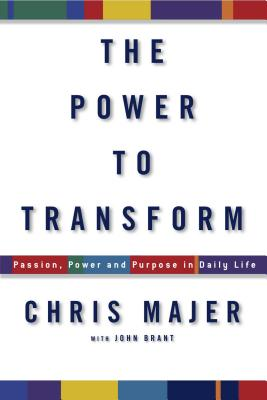 The Power to Transform: Passion, Power, and Purpose in Daily Life - Majer, Chris, and Brant, John