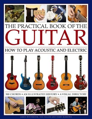 The Practical Book of the Guitar: How to Play Acoustic and Electric, with 300 Chord Charts, an Illustrated History, and a Visual Directory of 400 Classic Instruments - Westbrook, James, and Fuller, Ted, and Burrows, Terry