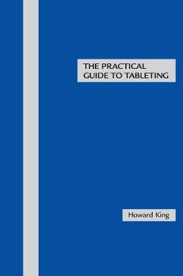 The Practical Guide to Tableting - King, Howard