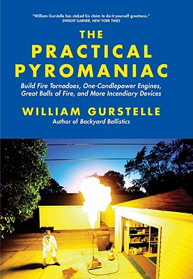 The Practical Pyromaniac: Build Fire Tornadoes, One-Candlepower Engines, Great Balls of Fire, and More Incendiary Devices - Gurstelle, William